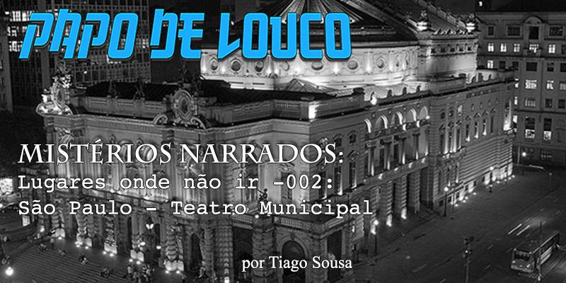 Mistérios Narrados: Lugares onde não ir #002 – São Paulo – Teatro Municipal