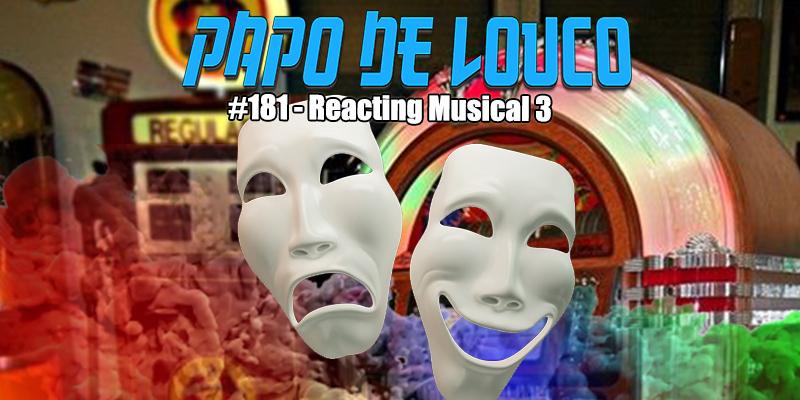 Papo de Louco #181 – Reacting Musical 3