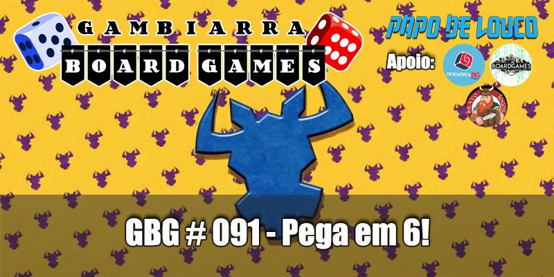 GBG #091 – Pega em 6!