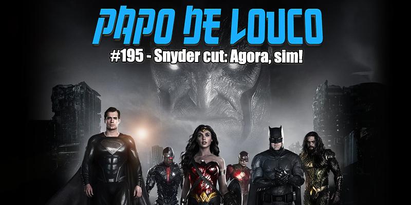 Papo de Louco #195 – Snyder Cut: Agora Sim!