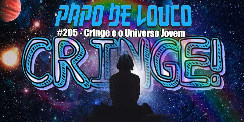 Papo de Louco #205 – Cringe e o Universo Jovem