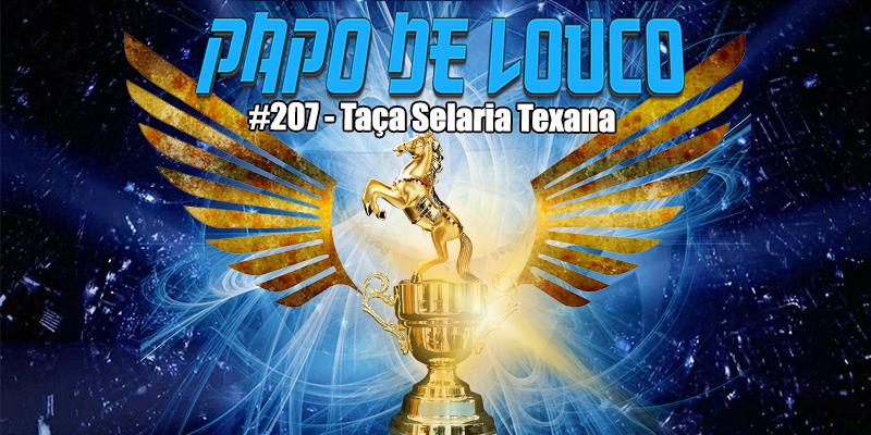 Papo de Louco #207 – Taça Selaria Texana